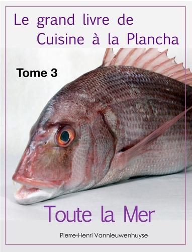 Le grand livre de Cuisine à la Plancha : Tome 3. Toute la Mer à la plancha