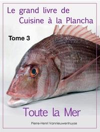 Pierre-Henri Vannieuwenhuyse - Le grand livre de Cuisine à la Plancha : Tome 3. - Toute la Mer à la plancha.