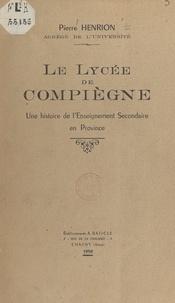 Pierre Henrion - Le lycée de Compiègne - Une histoire de l'enseignement secondaire en province.