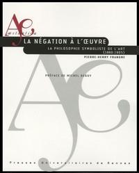 Pierre-Henry Frangne - La négation à l'oeuvre - La philosophie symboliste de l'art (1860-1905).