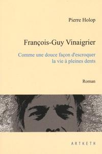 Pierre Holop - François-Guy Vinaigrier - Comme une douce façon d'escroquer la vie à pleines dents.