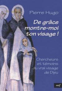Pierre Hugo - De grâce, montre-moi ton visage ! - Chercheurs et témoins du vrai visage de Dieu.