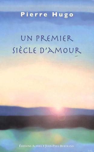 Pierre Hugo - Un premier siècle d'amour.