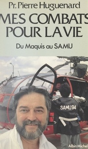 Pierre Huguenard et A.-H. Bingen - Mes combats pour la vie - Du maquis au SAMU.