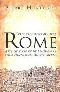 Pierre Hurtubise - Tous les chemins mènent à Rome - Arts de vivre et de réussir à la cour pontificale au XVIe siècle.
