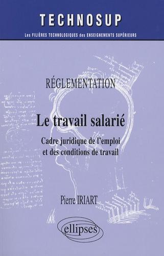 Pierre Iriart - Le travail salarié - Réglementation, Cadre juridique de l'emploi et des conditions de travail.