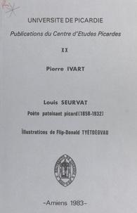 Pierre Ivart et René Debrie - Louis Seurvat, poète patoisant picard (1858-1952).