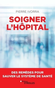 Pierre Ivorra - Soigner l'hôpital - Des remèdes pour sauver le système de santé.