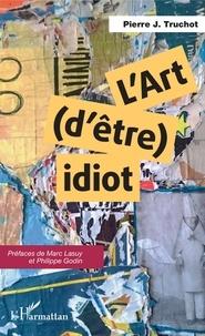 Pierre J. Truchaut - L'art d'être idiot.