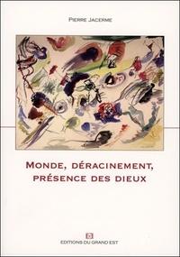 Pierre Jacerme - Monde, Déracinement, Présence des dieux.