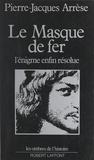 Pierre-Jacques Arrèse - Le masque de fer - L'énigme enfin résolue.