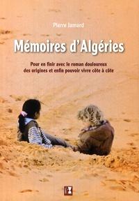 Pierre Jamard - Mémoires d'Algéries - Pour en finir avec le roman douloureux des origines et enfin pouvoir vivre côte à côte.