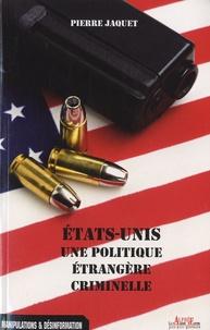 Pierre Jaquet - Etats-Unis : une politique étrangère criminelle.