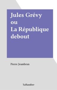 Pierre Jeambrun - Jules Grévy ou la République debout.