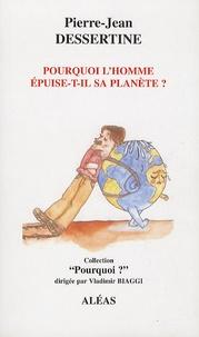Pierre-Jean Dessertine - Pourquoi l'homme épuise-t-il sa planète ?.