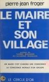 Pierre-Jean Froger - Le maire et son village : rôle et vocation de la commune rurale et du maire à travers l'histoire et face au monde moderne.