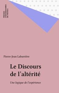 Pierre-Jean Labarrière - Le Discours de l'altérité - Une logique de l'expérience.