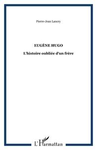 Pierre-Jean Lancry - Eugène Hugo - L'histoire oubliée d'un frère.