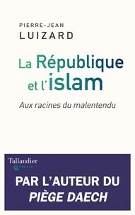 Pierre-Jean Luizard - La République et l'islam - Aux racines du malentendu.