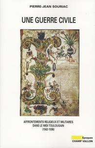 Pierre-Jean Souriac - Une guerre civile - Affrontements religieux et militaires dans le Midi toulousain (1562-1596).