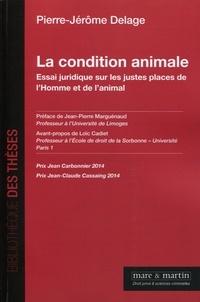 Pierre-Jérôme Delage - La condition animale - Essai juridique sur les justes places de l'Homme et de l'animal.