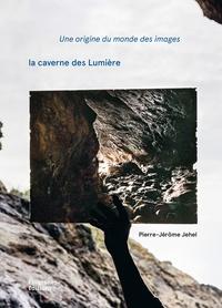 Pierre-Jérôme Jehel - Une origine du monde des images - La caverne des Lumière.