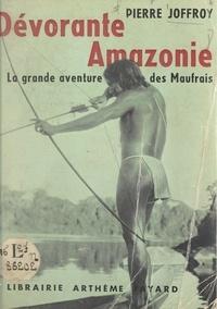 Pierre Joffroy - Dévorante Amazonie - La grande aventure des Maufrais.