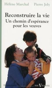 Pierre Joly et Hélène Marchal - Reconstruire la vie - Un chemin d'espérance pour les veuves.