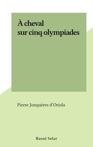 Pierre Jonquères d'Oriola - À cheval sur cinq olympiades.