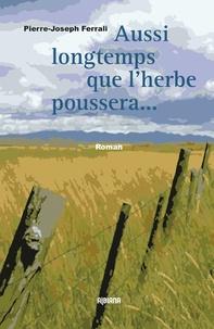 Pierre-Joseph Ferrali - Aussi longtemps que l'herbe poussera et que couleront les rivières.
