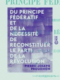 Pierre-Joseph Proudhon - Du principe fédératif et de la nécessité de reconstituer le parti de la révolution.