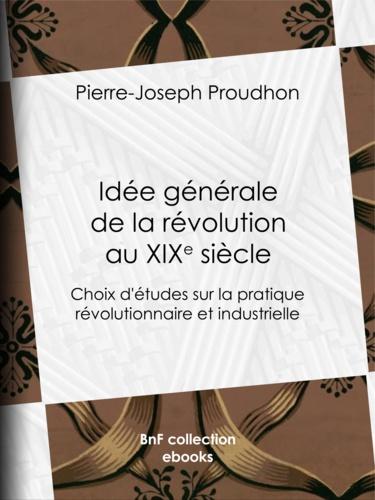 Idée générale de la révolution au XIXe siècle. Choix d'études sur la pratique révolutionnaire et industrielle