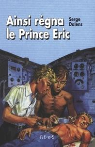Pierre Joubert et Serge Dalens - Ainsi régna le Prince Éric.