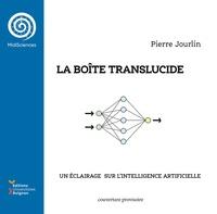 Pierre Jourlin - La boîte translucide - Un éclairage sur l'intelligence artificielle.