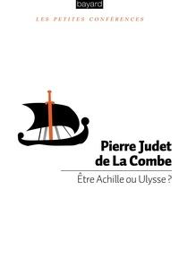 Pierre Judet de La Combe - Etre Achille ou Ulysse ?.