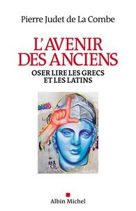 Pierre Judet de La Combe - L'avenir des anciens - Oser lire les Grecs et les Latins.