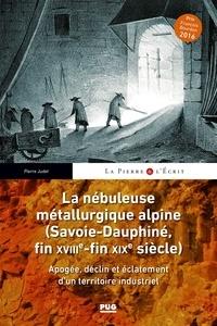 Pierre Judet - La nébuleuse métallurgique alpine (Savoie-Dauphiné, fin XVIIIe-fin XIXe siècle) - Apogée, déclin et éclatement d'un territoire industriel.