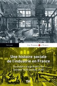 Pierre Judet - Une histoire sociale de l'industrie en France - Du choléra à la grande crise (années 1830- années 1930).
