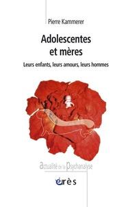 Pierre Kammerer - Adolescentes et mères - Leurs enfants, leurs amours, leurs hommes.
