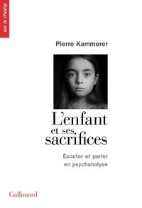 Pierre Kammerer - L'enfant et ses sacrifices - Ecouter et parler en psychanalyse. Dix récits de cure.