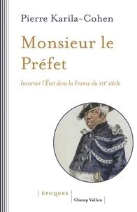 Pierre Karila-Cohen - Monsieur le Préfet - Incarner l'Etat dans la France du XIXe siècle.