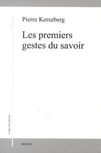 Pierre Kerszberg - Les premiers gestes du savoir.