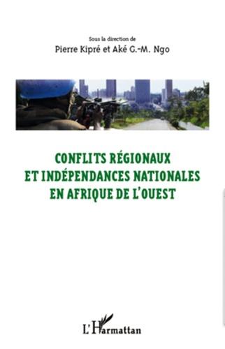 Pierre Kipré et Aké G-M Ngo - Conflits régionaux et indépendances nationales en Afrique de l'Ouest - Actes du colloque d'Abengourou (26-28 février 2010).