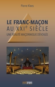 Pierre Klees - Le Franc-maçon au XXIème siècle - Une réalité maçonnique dévoilée.