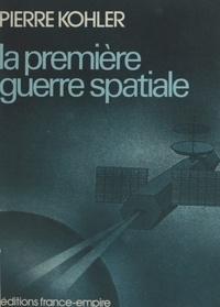 Pierre Kohler - La première guerre spatiale.