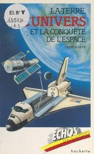 Pierre Kohler et  Collectif - La Terre, l'univers et la conquête de l'espace.