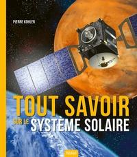 Pierre Kohler - Tout savoir sur le système solaire.