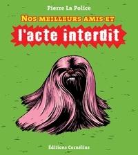 Pierre La Police - Nos meilleurs amis et l'acte interdit.