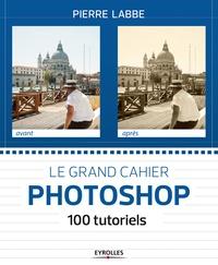 Pierre Labbé - Le grand cahier Photoshop - 100 ateliers pratiques.