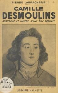 Pierre Labracherie - Camille Desmoulins - Grandeur et misère d'une âme ardente.